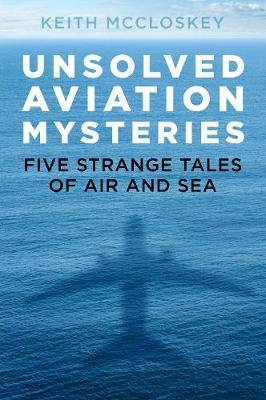 Unsolved Aviation Mysteries: Five Strange Tales of Air and Sea by Keith McCloskey