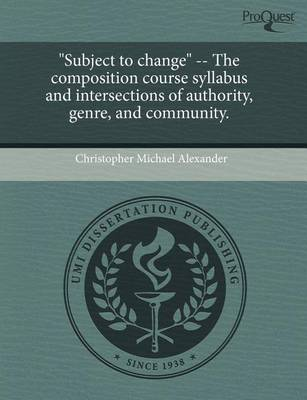 Subject to Change -- The Composition Course Syllabus and Intersections of Authority by Christopher Michael Alexander