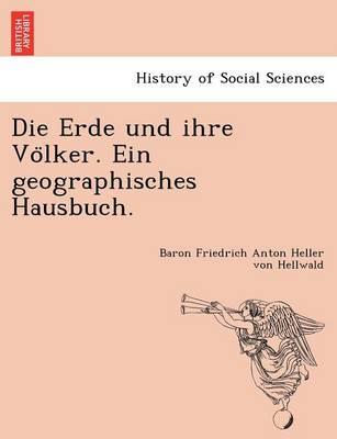 Die Erde Und Ihre Vo Lker. Ein Geographisches Hausbuch. by Baron Friedrich Anton Heller V Hellwald