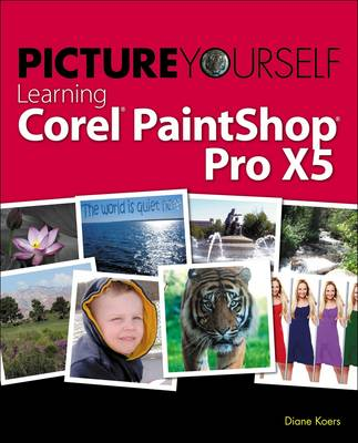 Picture Yourself Learning Corel PaintShop Pro X5 by Diane Koers