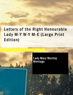 Letters of the Right Honourable Lady M-Y W-Y M-E by Lady Mary Wortley Montagu
