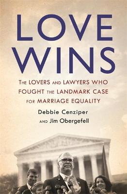 Love Wins: The Lovers and Lawyers Who Fought the Landmark Case for Marriage Equality by Debbie Cenziper