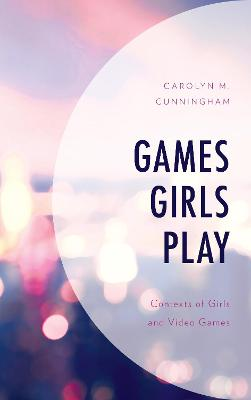Games Girls Play: Contexts of Girls and Video Games by Carolyn M. Cunningham