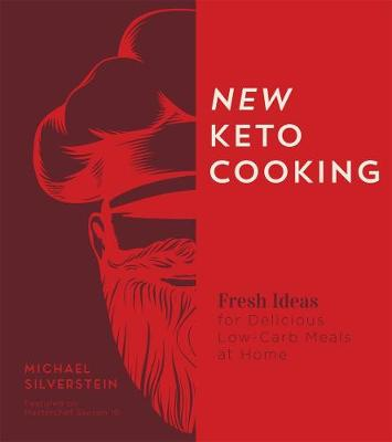 New Keto Cooking: Fresh Ideas for Delicious Low-Carb Meals at Home by Michael Silverstein