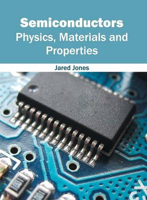 Semiconductors: Physics, Materials and Properties by Jared Jones