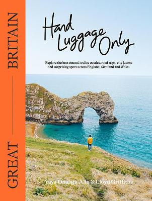Hand Luggage Only: Great Britain: Explore the Best Coastal Walks, Castles, Road Trips, City Jaunts and Surprising Spots Across England, Scotland and Wales book