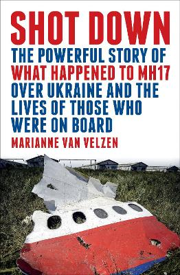 Shot Down: The Powerful Story of What Happened to Mh17 Over Ukraine and the Lives of Those Who Were on Board by Marianne Van Velzen