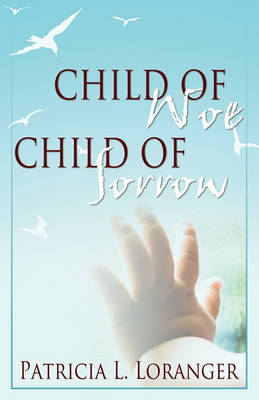 Child of Woe, Child of Sorrow by Patricia L Loranger