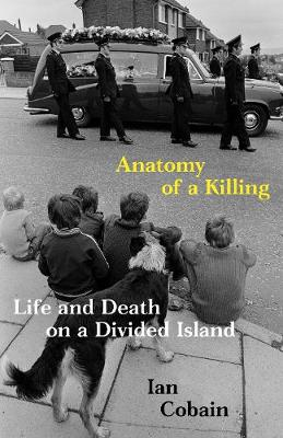 Anatomy of a Killing: Life and Death on a Divided Island by Ian Cobain