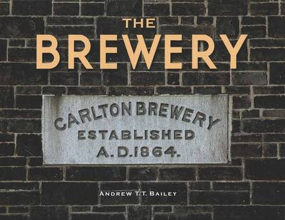 The Brewery: Carlton Brewery 1858-1907 by Andrew T. Bailey