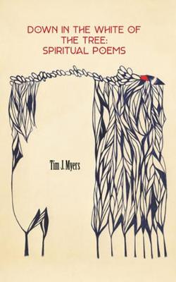 Down in the White of the Tree: Spiritual Poems by Tim J. Myers