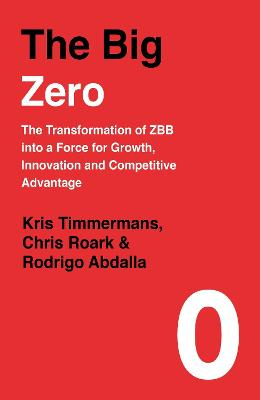The Big Zero: The Transformation of ZBB into a Force for Growth, Innovation and Competitive Advantage by Kris Timmermans