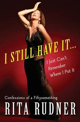 I Still Have It...I Just Can't Remember Where I Put It by Rita Rudner