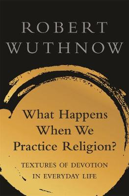 What Happens When We Practice Religion?: Textures of Devotion in Everyday Life by Robert Wuthnow