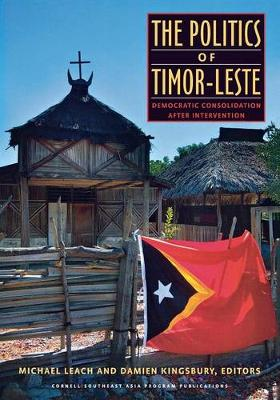 The Politics of Timor-Leste: Democratic Consolidation after Intervention by Michael Leach