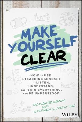 Make Yourself Clear: How to Use a Teaching Mindset to Listen, Understand, Explain Everything, and Be Understood by Dr. Reshan Richards
