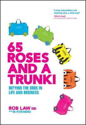 65 Roses and a Trunki: Defying the Odds in Life and Business by Rob Law