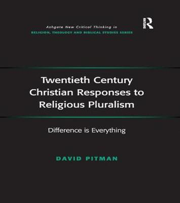 Twentieth Century Christian Responses to Religious Pluralism: Difference is Everything by David Pitman
