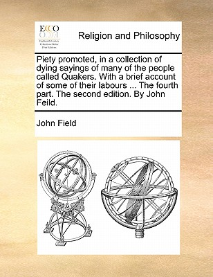 Piety Promoted, in a Collection of Dying Sayings of Many of the People Called Quakers. with a Brief Account of Some of Their Labours ... the Fourth Part. the Second Edition. by John Feild. by John Field