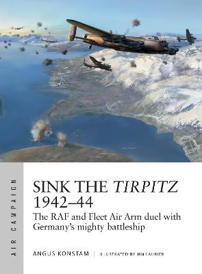 Sink the Tirpitz 1942-44: The RAF and Fleet Air Arm duel with Germany's mighty battleship by Angus Konstam