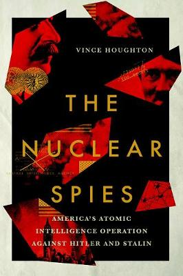 The Nuclear Spies: America's Atomic Intelligence Operation against Hitler and Stalin by Vince Houghton