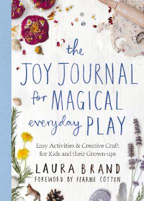 The Joy Journal for Magical Everyday Play: Easy Activities & Creative Craft for Kids and their Grown-ups by Laura Brand