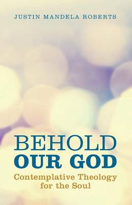 Behold Our God: Contemplative Theology for the Soul by Justin Mandela Roberts
