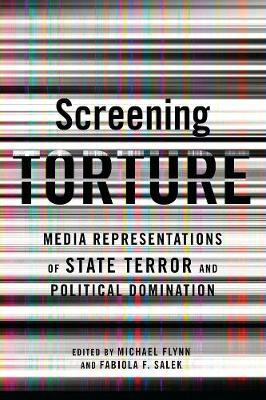 Screening Torture: Media Representations of State Terror and Political Domination by Michael Flynn