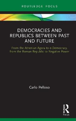 Democracies and Republics Between Past and Future: From the Athenian Agora to e-Democracy, from the Roman Republic to Negative Power by Carlo Pelloso