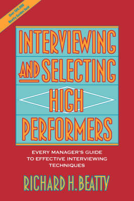 Interviewing and Selecting High Performers by Richard H. Beatty