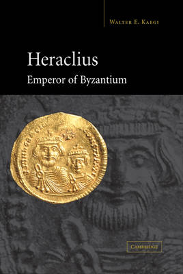Heraclius, Emperor of Byzantium by Walter Emil Kaegi