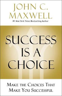 Success Is a Choice: Make the Choices that Make You Successful by John C. Maxwell