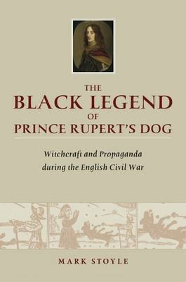 Black Legend of Prince Rupert's Dog by Mark Stoyle