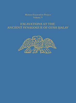 Excavations at the Ancient Synagogue of Gush Halav by Eric M. Meyers