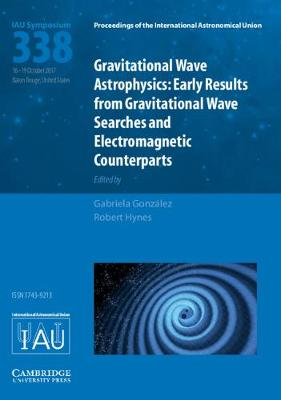 Proceedings of the International Astronomical Union Symposia and Colloquia: Gravitational Wave Astrophysics (IAU S338): Early Results from Gravitational Wave Searches and Electromagnetic Counterparts by Gabriela Gonzalez