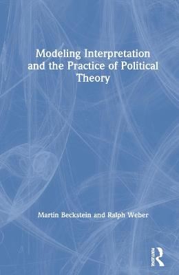 Modeling Interpretation and the Practice of Political Theory by Martin Beckstein