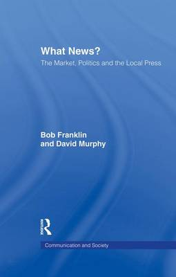 What News?: The Market, Politics and the Local Press by Bob Franklin