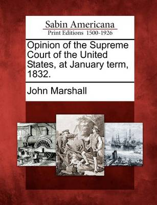 Opinion of the Supreme Court of the United States, at January Term, 1832. by John Marshall