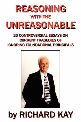 Reasoning with the Unreasonable: 23 Controversial Essays on Current Tragedies of Ignoring Foundational Principals book