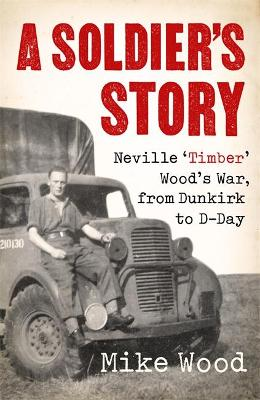 A Soldier's Story: Neville 'Timber' Wood's War, from Dunkirk to D-Day by Mike Wood