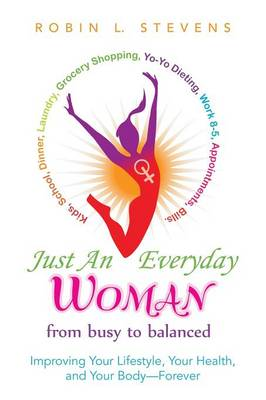 Just an Everyday Woman: Improving Your Lifestyle, Your Health, and Your Body-Forever by Robin L Stevens