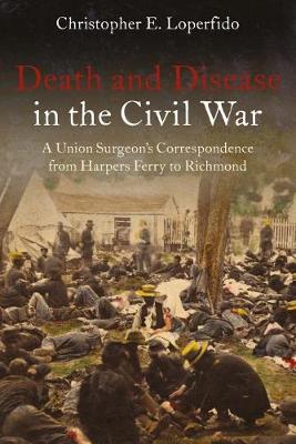 Death and Disease in the Civil War by Christopher Loperfido