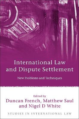 International Law and Dispute Settlement: New Problems and Techniques by Duncan French