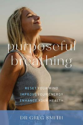 Purposeful Breathing: Reset Your Mind * Improve Your Energy * Enhance Your Health by Dr. Greg Smith