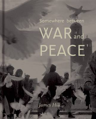 Somewhere Between War & Peace by James Hill