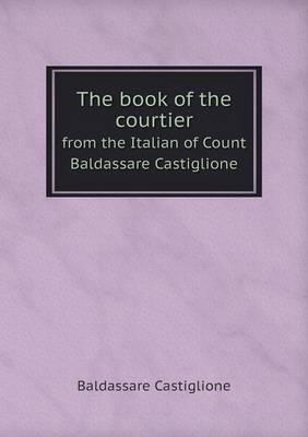 The Book of the Courtier from the Italian of Count Baldassare Castiglione by Baldassare Castiglione