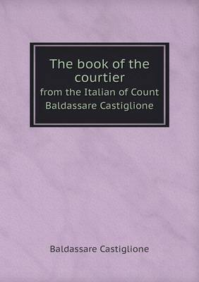 The Book of the Courtier from the Italian of Count Baldassare Castiglione by Baldassare Castiglione