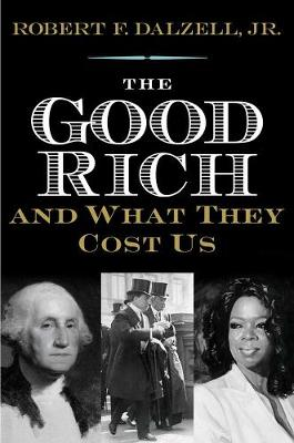 Good Rich and What They Cost Us by Robert F. Dalzell
