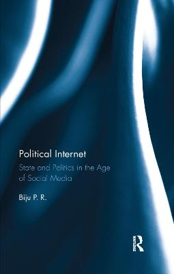Political Internet: State and Politics in the Age of Social Media by Biju P. R.
