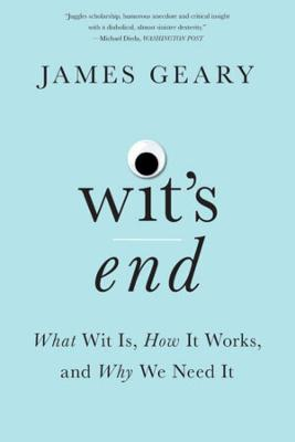 Wit's End: What Wit Is, How It Works, and Why We Need It by James Geary